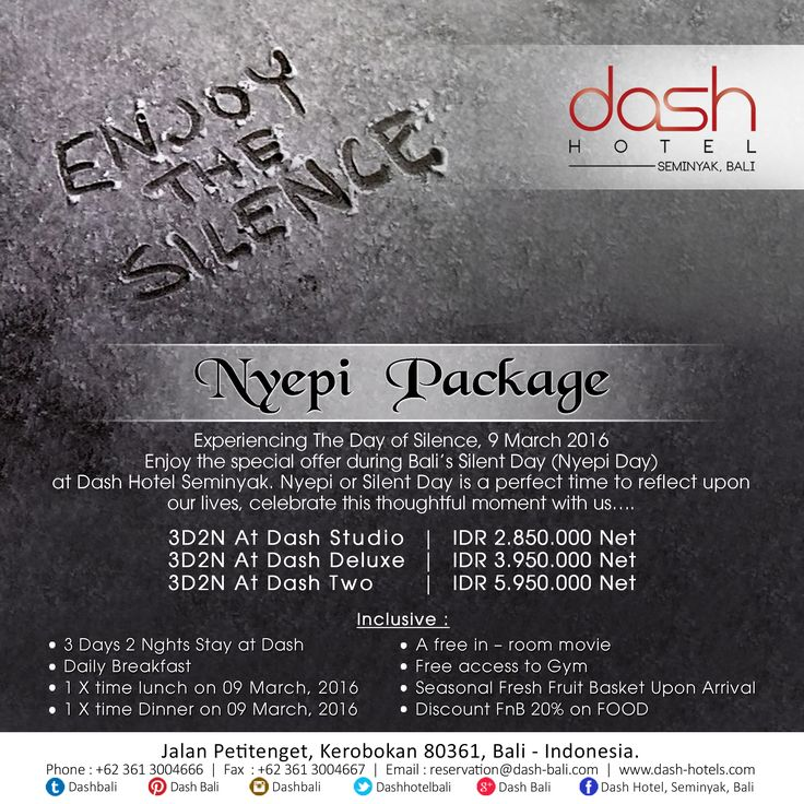 Valid for 8 - 10 March 2016 Experiencing The Day of Silence, 9 March 2016. Enjoy the special offer during Bali's Silent Day (Nyepi Day). Nyepi is a perfect time to reflect upon our lives, celebrate this thoughtful moment with us…  Rates include: 2 nights stay | 24 hours room usage | Mya's Signature Welcome Drink | Mini Bar | All You Can Eat Ala Carte Breakfast | Lunch | Dinner | Seasonal Fresh Fruit Basket | Access to Gym | 20% Disc. FnB | Free in-room movie | WiFi www.dash-hotels.com