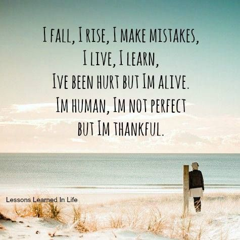 I Fall, I Raise, I Make Mistakes, I Live, I Learn, I've Been Hurt But I'm Alive. I'm Human, I'm Not Perfect But I'm Thankful.