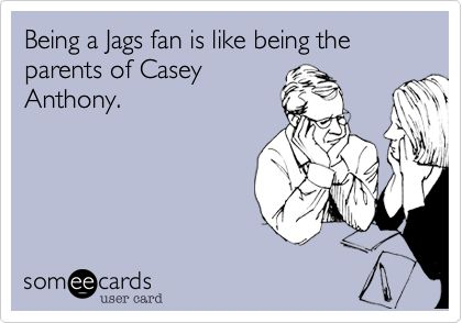 Being a Jags fan is like being the parents of Casey Anthony.