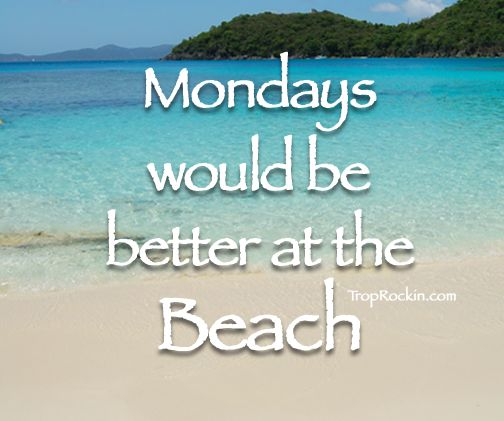 Mondays would be better at the Beach! Beach Quotes