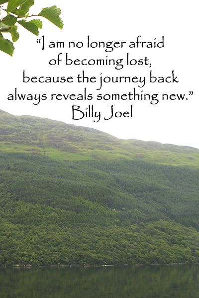 """I am no longer afraid of becoming lost . . . "" – Billy Joel --  Image of Scotland's Ben Lomond by J.McGinn; See songs of wanderlust in a collection of music on wanderlust, about the journey, and for the road, at Pinterest board of Travel Songs at http://pinterest.com/fmcginn/travel-songs-travel-themed-music-lyrics/   OR to see a unique collection of quotes on wanderlust, go to the Pinterest board of Wanderlust Quotes at http://pinterest.com/fmcginn/wanderlust-quotes/"