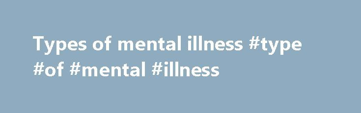 Types of mental illness #type #of #mental #illness http://south-sudan.remmont.com/types-of-mental-illness-type-of-mental-illness/  # Statewide and Mental Health Services Types of mental illness Mental illnesses are of different types and degrees of severity. Some of the major types are depression, anxiety, schizophrenia, bipolar mood disorder, personality disorders, trauma and eating disorders. The most common mental illnesses are anxiety and depressive disorders. While everyone experiences…