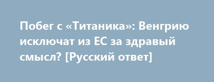 Побег с «Титаника»: Венгрию исключат из ЕС за здравый смысл? [Русский ответ] http://rusdozor.ru/2016/09/14/pobeg-s-titanika-vengriyu-isklyuchat-iz-es-za-zdravyj-smysl-russkij-otvet/  Далее поговорим о том, что происходит внутри Евросоюза, который, судя по всему, окончательно погряз во внутренних противоречиях. Там чиновники на полном серьезе предлагают исключить Венгрию за такую наглость, как отстаивание национальных интересов. К нам присоединяется Константин Николаевич Соколов –…
