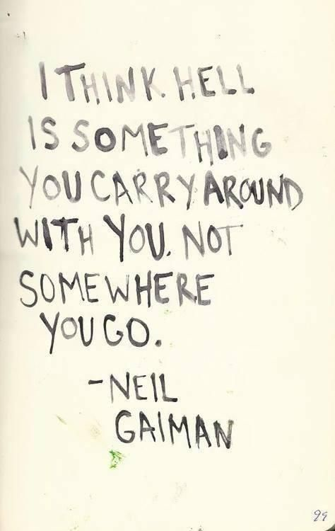 """I think hell is something you carry around with you, not somewhere you go."" — Neil Gaiman"
