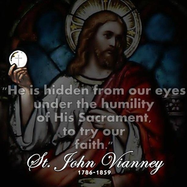 """He is hidden from our eyes under the humitlity of His Sacrament, to try our faith."" St John Vianney"