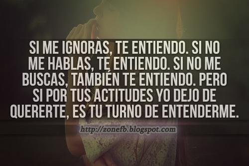 Si me ignoras lo entiendo, pero cuando mi corazon no pueda esperar mas por ti..... sera tu turno de entenderme....