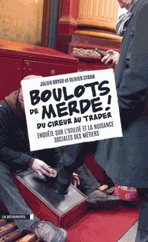 Boulots de merde ! Enquête sur l'utilité et la nuisance sociales des métiers / Julien Brygo et Olivier Cyran, 2016. http://bu.univ-angers.fr/rechercher/description?notice=000819084