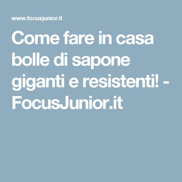Come fare in casa bolle di sapone giganti e resistenti! - FocusJunior.it