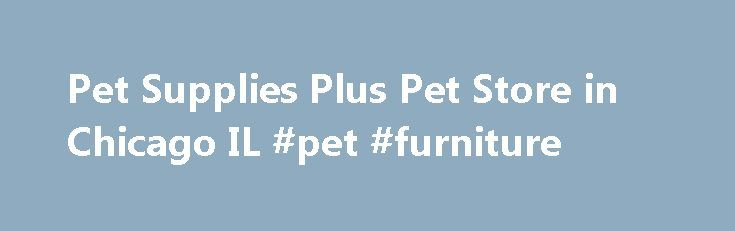 Pet Supplies Plus Pet Store in Chicago IL #pet #furniture http://pet.remmont.com/pet-supplies-plus-pet-store-in-chicago-il-pet-furniture/  Pet Supplies Plus, Chicago IL #224 This Store is independently owned and operated by a Pet Supplies Plus (PSP) franchisee. Each PSP franchised business is solely and exclusively responsible for determining local hiring decisions, compensation, benefits and other terms of employment. By clicking on this link, you acknowledge that if you are offered…