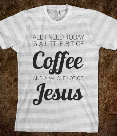 All I need today is a little bit of coffee and a whole lot of Jesus!  I Love This!!!!