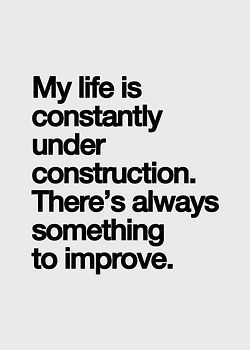 my life is constantly under construction. there's always something to improve //