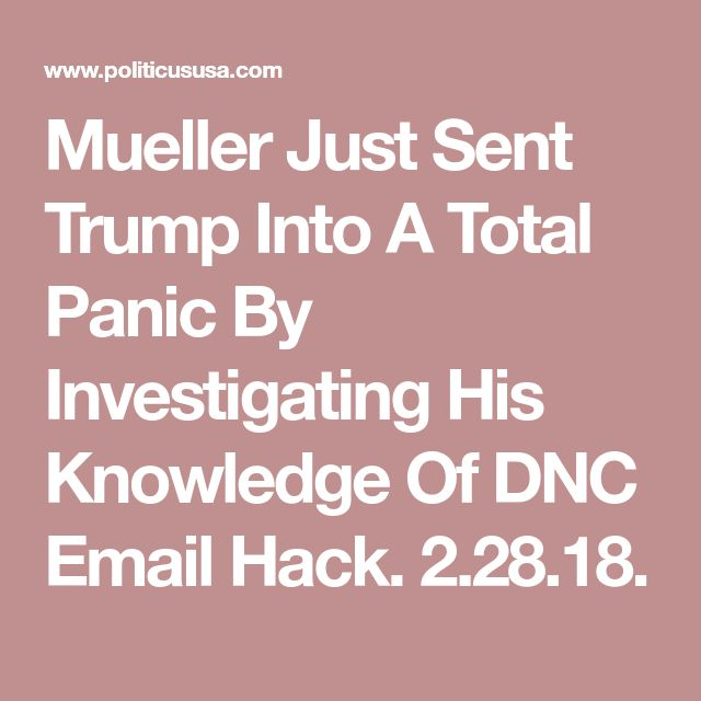 Mueller Just Sent Trump Into A Total Panic By  Investigating His  Knowledge Of DNC  Email Hack. 2.28.18.
