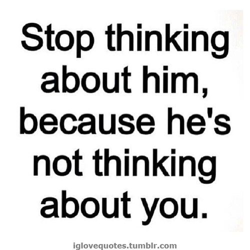 Need to stop thinking about him because he's not thinking about me........ Love this