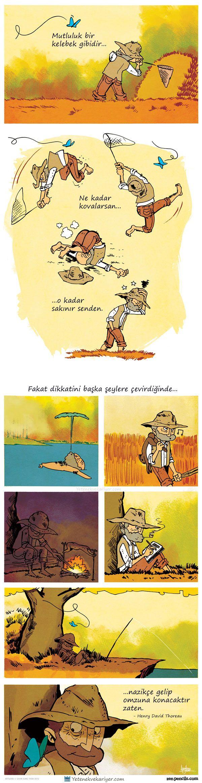 Mutluluk bir kelebek gibidir; ne kadar kovalarsan, o kadar sakınır senden, fakat dikkatini başka şeylere çevirdiğinde, nazikçe gelip omuzuna konacaktır...! - Henry David Thoreau
