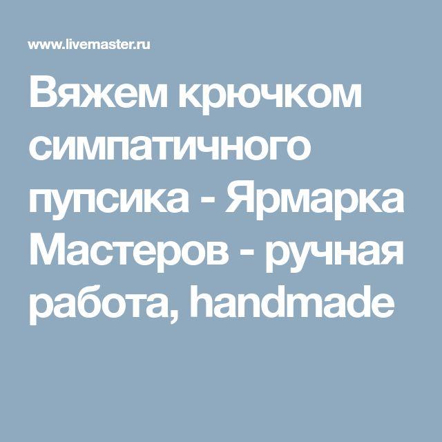 Вяжем крючком симпатичного пупсика - Ярмарка Мастеров - ручная работа, handmade