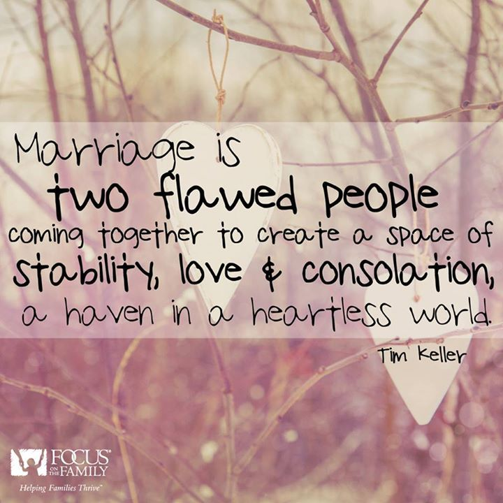 """Marriage is two flawed people coming together to create a space of stability, love & consolation, a haven in a heartless world."" Tim Keller"