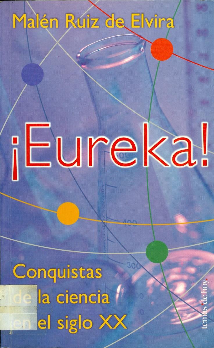 ¡Eureka! / Malén Ruiz de Elvira. Libro de divulgación escrito por una periodista especializada en temas científicos. El libro proporciona una visión de la ciencia de hoy, de las líneas de investigación en las que los científicos centran sus esfuerzos y de algunos de los hallazgos más significativos de los últimos años