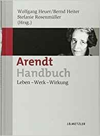 Arendt-Handbuch : leben-werk-wirkung / herausgegeben von Wolfgang Heuer, Bernd Heiter und Stefanie Rosenmüller --- Stuttgart : J.B. Metzler, 2011