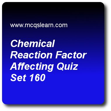 Chemical Reaction Factor Affecting Quizzes, O level chemistry quiz 160 to learn. Free chemistry MCQs questions and answers to learn chemical reaction: factor affecting MCQs with answers. Practice MCQs to test knowledge on chemical reaction: factor affecting, catalysts and enzymes, chemical symbols, paper chromatography, molar mass worksheets. Free chemical reaction: factor affecting worksheet has multiple choice quiz question as rate of decomposition of hydrogen peroxide can be expedited ..