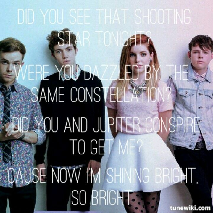 Bright- Echosmith. Did you see that shooting star tonight? Were you dazzled by the same constellation? Did you and Jupiter conspire to get me? I think you and the moon and Neptune got it right, coz now im shining bright