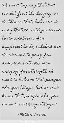 """""""I used to believe that prayer changes things, but now I know that prayer changes us and we change things."""" -Mother Theresa"""