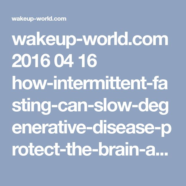 wakeup-world.com 2016 04 16 how-intermittent-fasting-can-slow-degenerative-disease-protect-the-brain-and-slim-the-body