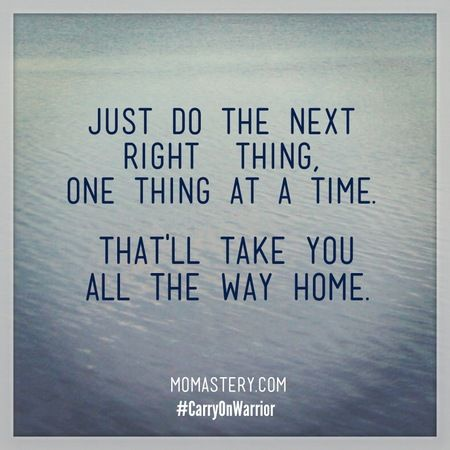 A rule I try to live by.. Just do the next right thing