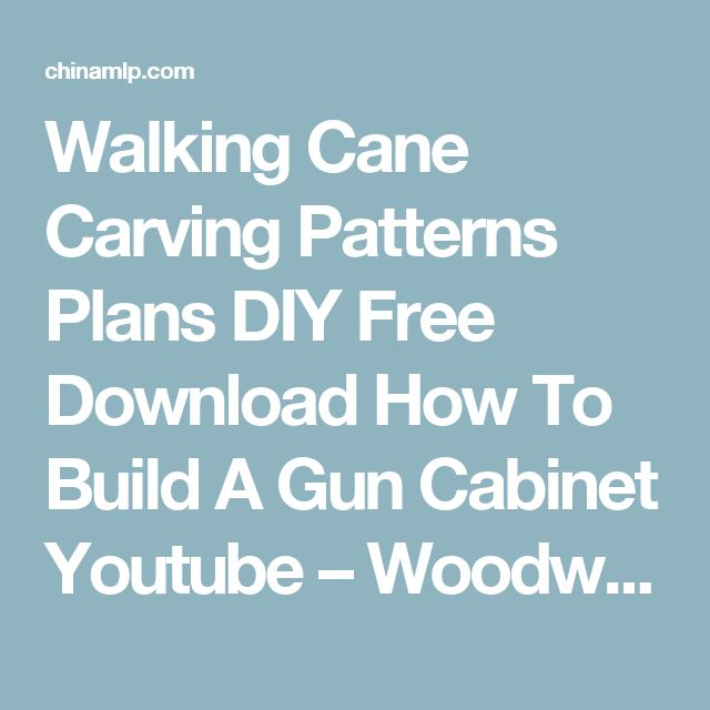 Walking Cane Carving Patterns Plans DIY Free Download How To Build A Gun Cabinet Youtube – Woodworking Designs
