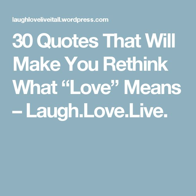 "30 Quotes That Will Make You Rethink What ""Love"" Means – Laugh.Love.Live."
