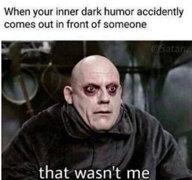 This has happened a few times lately...I'm thinking I should just make me inner dark humor my outer humor as well! Fuck it