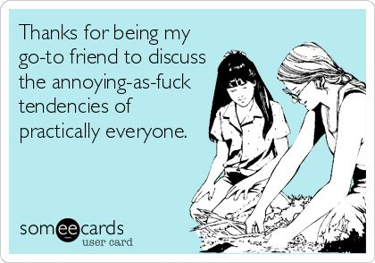 Thanks for being my go-to friend to discuss the annoying-as-fuck tendencies of practically everyone.