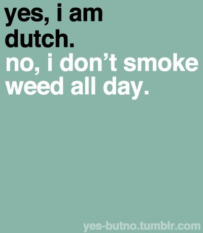 Hilarious!  Last time I was in Holland, I did not see any Dutch smoke pot...only the foreigners.  I found that funny...