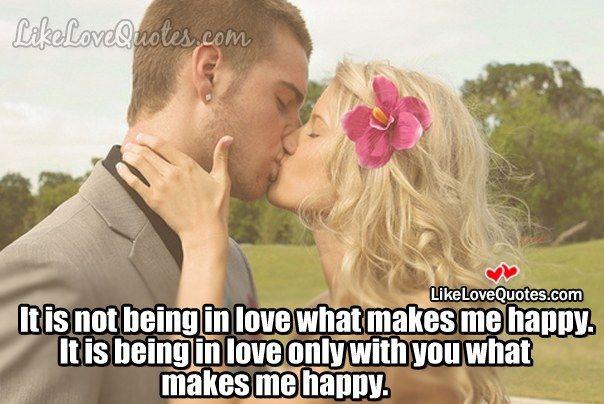 It is not being in love what makes me happy. It is being in
