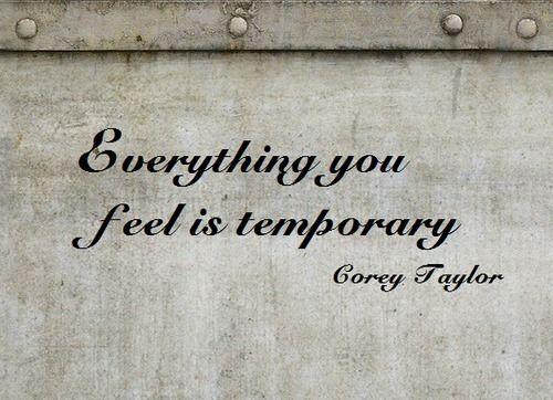 Everything you feel is temporary. ~ Corey Taylor