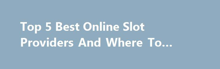 Top 5 Best Online Slot Providers And Where To Find Them http://casino4uk.com/2017/08/25/top-5-best-online-slot-providers-and-where-to-find-them/  Top 5 Best Online Slot Providers And Where To Find ThemThe post Top 5 Best Online Slot Providers And Where To Find Them appeared first on Casino4uk.com.