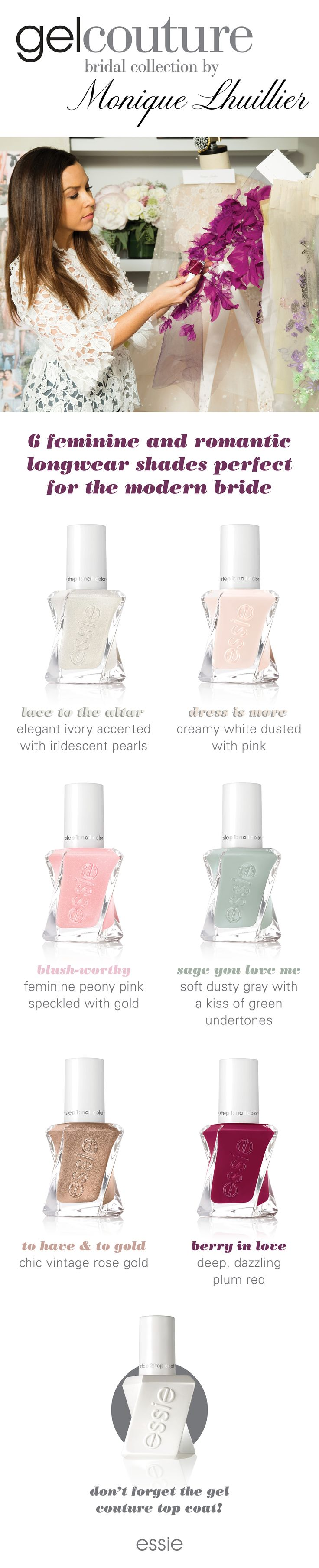 No wedding day is complete without the new bridal collection by Monique Lhuillier for gel couture by essie nail polish. Meet the 6 new shades: 'lace to the altar' an elegant ivory, 'dress is more' a creamy white dusted with pink polish, 'blush-worthy' a feminine peony pink speckled with gold, 'sage you love me' a dusty gray with a kiss of green undertones, 'to have & to gold' a chic vintage rose gold, 'berry in love' a deep plum red. Don't forget to top it off with gel couture top coat.
