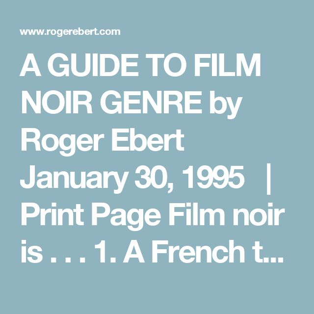 """A GUIDE TO FILM NOIR GENRE by Roger Ebert January 30, 1995   Print Page     Film noir is . . . 1. A French term meaning """"black film,"""" or film of the night, inspired by the Series Noir, a line of cheap paperbacks that translated hard-boiled American crime authors and found a popular audience in France. 2. A movie which at no time misleads you into thinking there is going to be a happy ending. 3. Locations that reek of the night, of shadows, of alleys, of the back doors of fancy places…"""