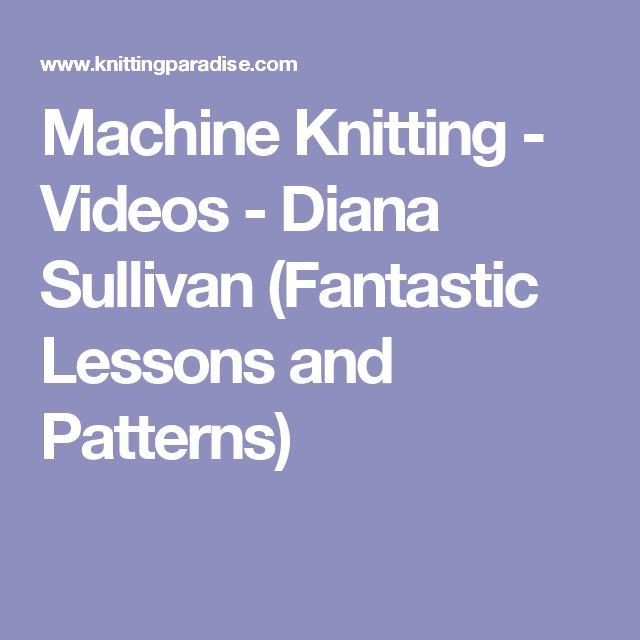 Machine Knitting - Videos - Diana Sullivan (Fantastic Lessons and Patterns)