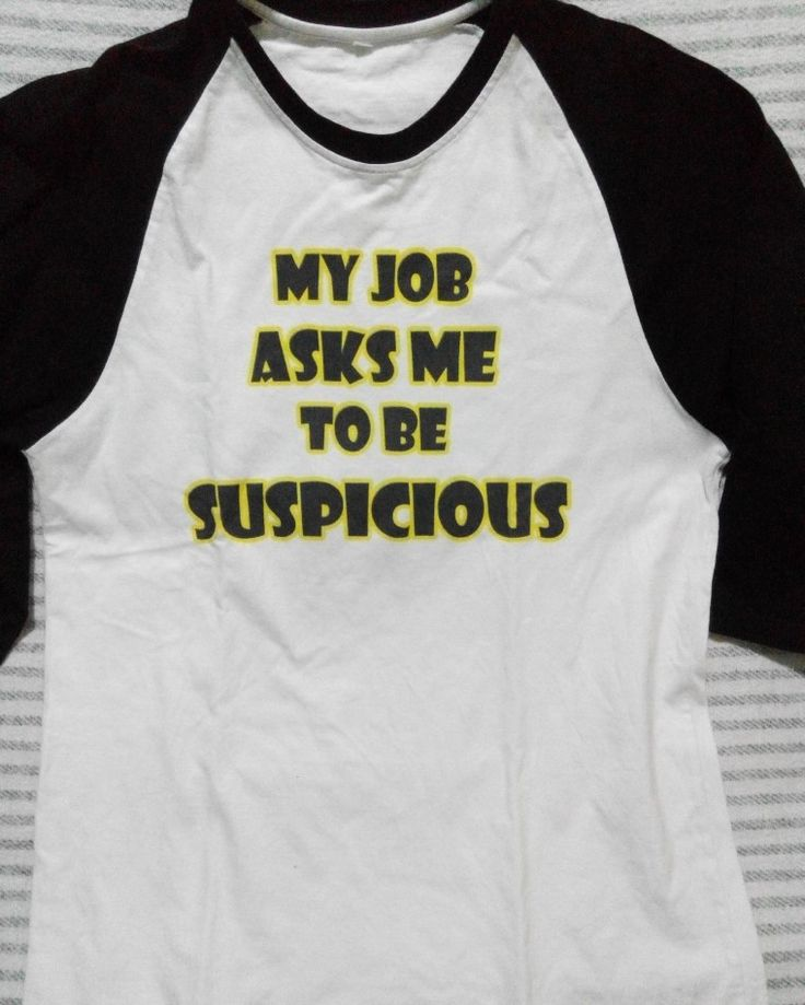 my job asks me to be suspicious #shirts #DIY #printed #graphic