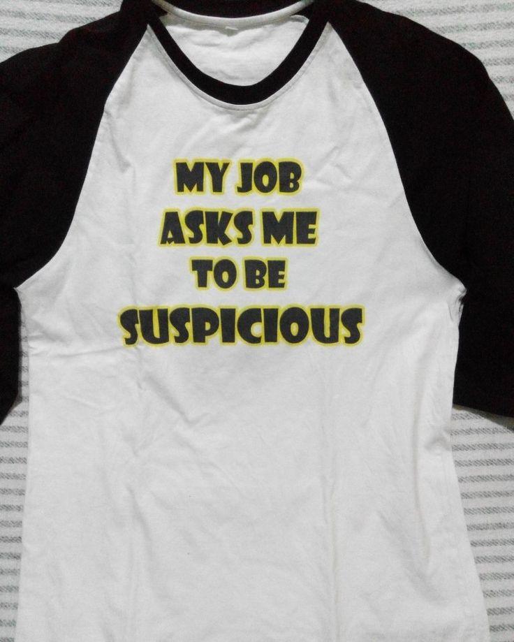 my job asks me to be suspicious #shirts #DIY #printed #graphic