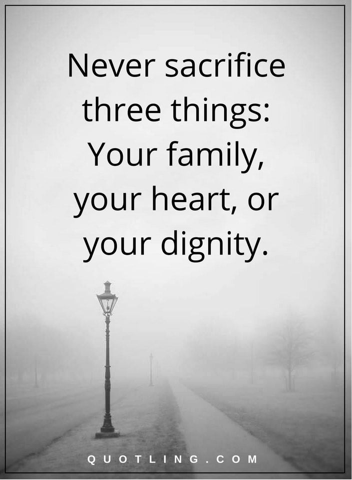 life lessons Never sacrifice three things- Your family, your heart, or your dignity.