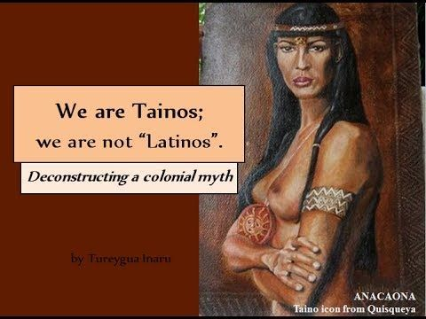 "We are Tainos; we are not ""Latinos"". The Tainos are the indigenous people of the Caribbean, including part of Florida. We are different from Hispanics and Latinos. Hispanics are people from Spain. Latinos are people from Southern Europe. Before 1492, there were no Afrikans or Spaniards on our land, or people of any other race. There were only Tainos. Some people may think of us as ""Native Americans"" or ""American Indians"". While the etymology of these terms can be debated, this is correct."
