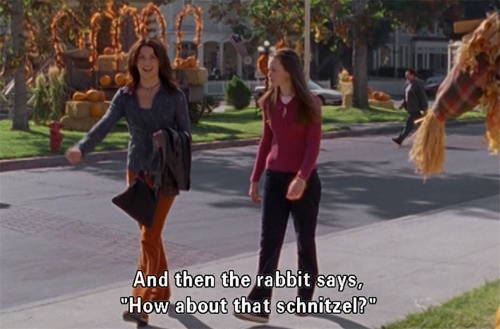 "RORY: Well? LORELAI: Well what? That was the punchline. RORY: ""How about that schnitzel."" That's the punchline!? LORELAI: Well, no not when you say it like that. RORY: How am I supposed to say it? LORELAI: Like a punchline. RORY: How about that schnitzel!! LORELAI: Forget it.. you ruined my joke. RORY: Um, no.. the punchline your joke. LORELAI: HA! You admit it's a punchline! RORY: Oh my gosh. LORELAI: I am vindicated, 'How about that schnitzel' has officially been declared a punchline…"