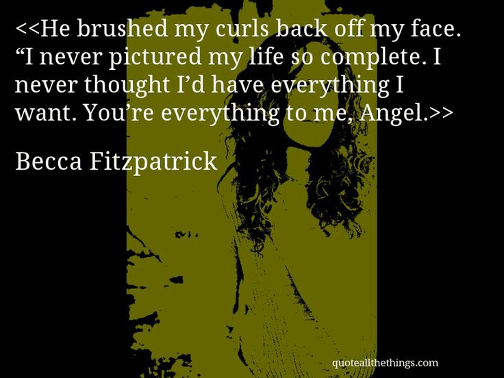 """Becca Fitzpatrick - quote-He brushed my curls back off my face. """"I never pictured my life so complete. I never thought I'd have everything I want. You're everything to me, Angel.Source: quoteallthethings.com #BeccaFitzpatrick #quote #quotation #aphorism #quoteallthethings"""
