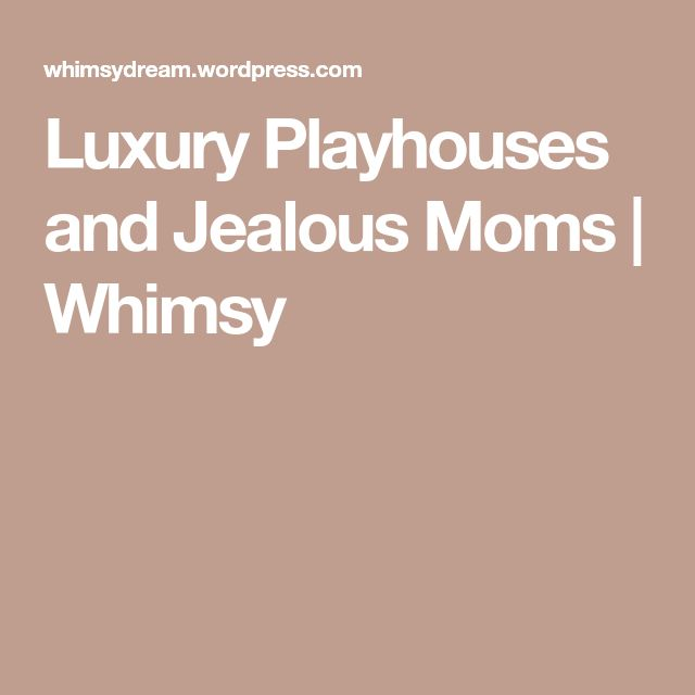Luxury Playhouses and Jealous Moms | Whimsy