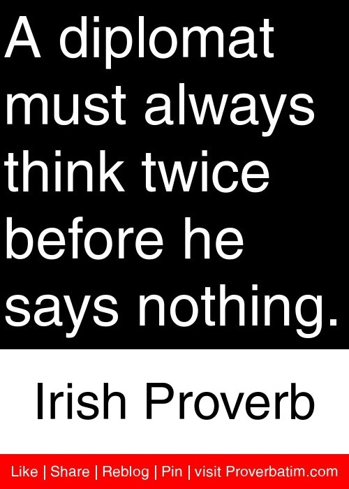 A diplomat must always think twice before he says nothing. - Irish Proverb #proverbs #quotes