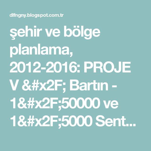 şehir ve bölge planlama, 2012-2016: PROJE V / Bartın - 1/50000 ve 1/5000 Sentez & Öneri Çalışması Paftaları / Şehir ve Bölge Planlaması