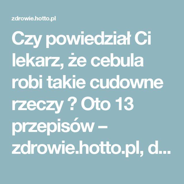 Czy powiedział Ci lekarz, że cebula robi takie cudowne rzeczy ? Oto 13 przepisów – zdrowie.hotto.pl, domowe sposoby popularne w Internecie