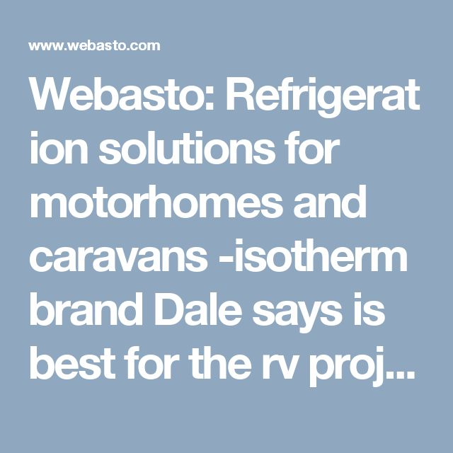 Webasto:Refrigeration  solutions for motorhomes and caravans -isotherm brand Dale says is best for the rv project