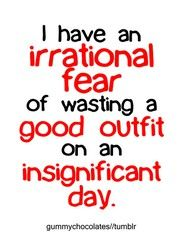 "oh goodness this is so true! then the outfit just sits there waiting for its ""special occasion"" lol"